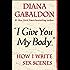 """I Give You My Body . . ."": How I Write Sex Scenes (Kindle Single)"