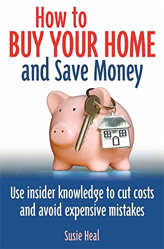 How to Buy Your Home and Save Money: Use Insider Knowledge to Cut Costs and Avoid Expensive Mistakes pdf