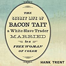 The Secret Life of Bacon Tait, a White Slave Trader Married to a Free Woman of Color Audiobook by Hank Trent Narrated by Michael Bonaventura