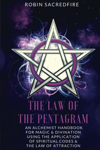 Read Online The Law of the Pentagram: An Alchemist Handbook for Magic and Divination Using the Application of Spiritual Codes and the Law of Attraction PDF