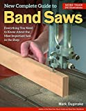 Band Saw - New Complete Guide to the Band Saw, The: Everything You Need to Know About the Most Important Saw in the Shop