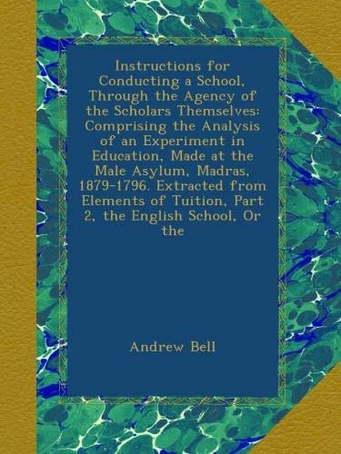 Instructions for Conducting a School, Through the Agency of the Scholars Themselves: Comprising the Analysis of an Experiment in Education, Made at ... Tuition, Part 2, the English School, Or the pdf epub