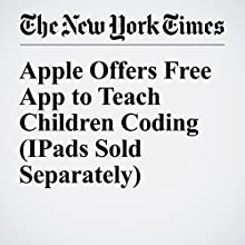 Apple Offers Free App to Teach Children Coding (IPads Sold Separately) Other by Natasha Singer Narrated by Fleet Cooper