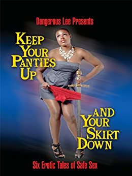 Keep Your Panties Up and Your Skirt Down: Six Erotic Tales of Safe Sex by [Lee, Dangerous, L.A. Langston]