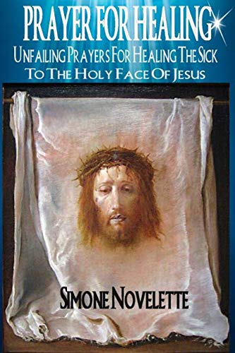Prayer For Healing: Unfailing Prayers For Healing The Sick To The Holy Face Of Jesus (Devotion To The Holy Face Of Jesus)