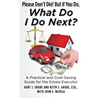 Image for Please Don't Die, But if You Do, What Do I Do Next?: A Practical and Cost Saving Guide for the Estate Executor