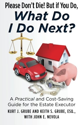 Please Don't Die, But if You Do, What Do I Do Next?: A Practical and Cost Saving Guide for the Estate Executor (Self Publishing Legal Handbook)