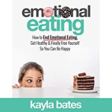 Emotional Eating: How to End Emotional Eating, Get Healthy & Finally Free Yourself So You Can Be Happy | Livre audio Auteur(s) : Kayla Bates Narrateur(s) : Randye Kaye