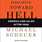 Marching Toward Hell: America and Islam after Iraq   Michael Scheuer