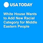 White House Wants to Add New Racial Category for Middle Eastern People | Gregory Korte