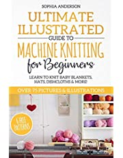 Ultimate Illustrated Guide to Machine Knitting for Beginners: Learn to Knit Baby Blankets, Hats, Dishcloths & MORE! Over 75 Pictures & Illustrations