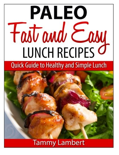 Paleo Fast and Easy Lunch Recipes: Quick Guide to Healthy and Simple Lunch by Tammy Lambert