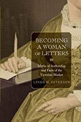 Becoming a Woman of Letters: Myths of Authorship and Facts of the Victorian Market