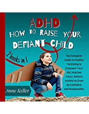 ADHD: How to Raise Your Defiant Child: The Complete Guide to Positive Parenting to Empower Your Kid, Improve Focus, Reduce Anxiety to Grow Up Confident and Responsible. 2 Books in 1.