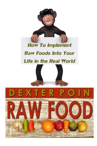 Raw Food: How to Implement Raw Foods Into Your Life in the Real World - Not Your Run of the Mill Raw Foods Diet Recipe Book (Raw vegan lifestyle - Raw food recipes) Raw Food Life