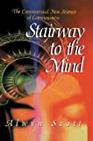 Stairway to the Mind : The Controversial New Science of Consciousness, Scott, Alwyn, 1461275660