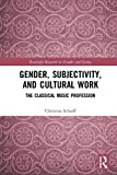 "Christina Scharff, ""Gender, Subjectivity, and Cultural Work: The Classical Music Profession"" (Routledge, 2018)"