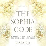 The Sophia Code: A Living Transmission from the Sophia Dragon Tribe | Kaia Ra