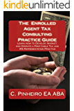 The Enrolled Agent Tax Consulting Practice Guide: Learn How to Develop, Market, and Operate a Profitable Tax and IRS Representation Practice