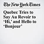 Quebec Tries to Say Au Revoir to 'Hi,' and Hello to 'Bonjour' | Dan Bilefsky