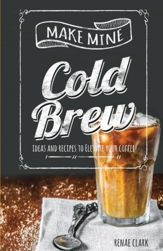 Make Mine Cold Brew: Ideas and Recipes to Elevate your Coffee by Renae Clark