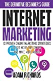 Internet Marketing: The Definitive Beginner s Guide: 13 Proven Online Marketing Strategies To Get More Customers And Make More Money