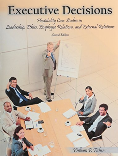 Executive Decisions Hospitality Case Studies in Leadership, Ethics, Employee Relations and External Relations
