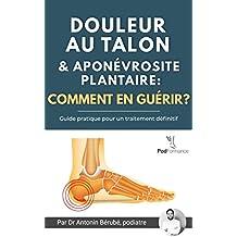 Douleur au talon et aponévrosite plantaire:  Comment en guérir? : Guide pratique pour un traitement définitif (version française) (French Edition)