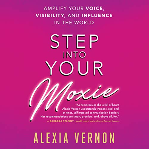 Step Into Your Moxie: A Holistic Approach to Amplify Your Voice, Visibility, and Influence in the World