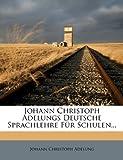 Johann Christoph Adelungs Deutsche Sprachlehre Für Schulen..., Johann Christoph Adelung, 1270948849
