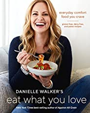 Danielle Walker's Eat What You Love: Everyday Comfort Food You Crave; Gluten-Free, Dairy-Free, and Paleo R