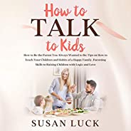 How to Talk to Kids: How to Be the Parent You Always Wanted to Be: Tips on How to Teach Your Children and Habi