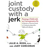 Joint Custody with a Jerk: Raising a Child with an Uncooperative Ex: A Hands-on, Practical Guide to Communicating with a Diff