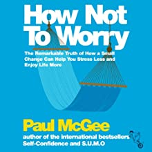 How Not to Worry: The Remarkable Truth of How a Small Change Can Help You Stress Less and Enjoy Life More Audiobook by Paul McGee Narrated by Glen McCready