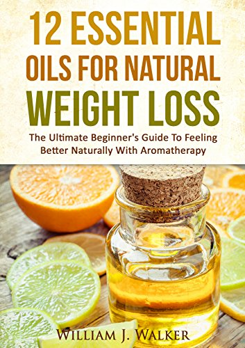 ESSENTIAL OILS:12 Essential Oils For Natural Weight Loss: The Ultimate Beginner's Guide To Feeling Better With Aromatherapy (Essential Oils, Aromatherapy) by [Walker, William J.]