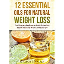 ESSENTIAL OILS:12 Essential Oils For Natural Weight Loss: The Ultimate Beginner's Guide To Feeling Better With Aromatherapy (Essential Oils, Aromatherapy)