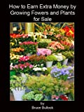 How to Earn Extra Income by Growing Flowers & Plants for Sale