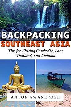 Backpacking SouthEast Asia: Tips for Visiting Cambodia, Laos, Thailand and Vietnam (Travel Tips Book 4) by [Swanepoel, Anton]