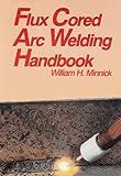 Flux Cored Arc Welding, William H. Minnick, 1566374820