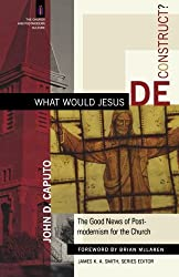 What Would Jesus Deconstruct?: The Good News of Postmodernism for the Church (The Church and Postmodern Culture)