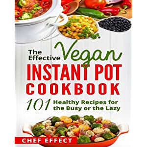 The Effective Vegan Instant Pot Cookbook: 101 Healthy Recipes for the Busy or the Lazy
