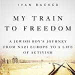 My Train to Freedom: A Jewish Boy's Journey from Nazi Europe to a Life of Activism | Ivan A. Backer
