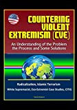 Countering Violent Extremism (CVE): An Understanding of the Problem, the Process and Some Solutions - Radicalization, Islamic Terrorism, White Supremacist, Eco-Extremist Case Studies, CITIG