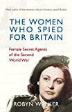 The Women Who Spied for Britain: Female Secret Agents of the Second World War by Robyn Walker (2014) Hardcover