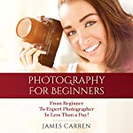 Photography: Photography For Beginners - From Beginner To Expert Photographer In Less Than a Day! | James Carren