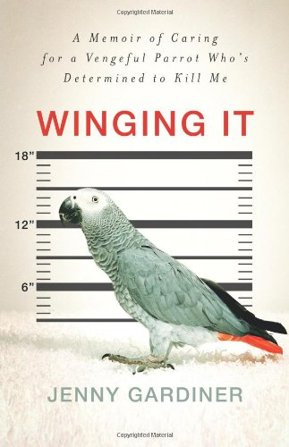 Download Winging It: A Memoir of Caring for a Vengeful Parrot Who's Determined to Kill Me ebook