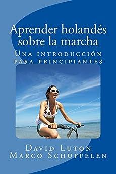 Aprender holandés sobre la marcha: Una introducción para principiantes (Spanish Edition) by [Luton, David Spencer, Schuffelen, Marco]