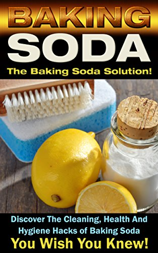 Baking Soda: The Baking Soda Solution!: Discover The Cleaning, Health And Hygiene Hacks of Baking Soda You Wish You Knew (DIY Cleaning Hacks, DIY Household Hacks, Book 1)