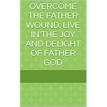 Overcome The Father Wound: Live in the Joy and Delight of Father God
