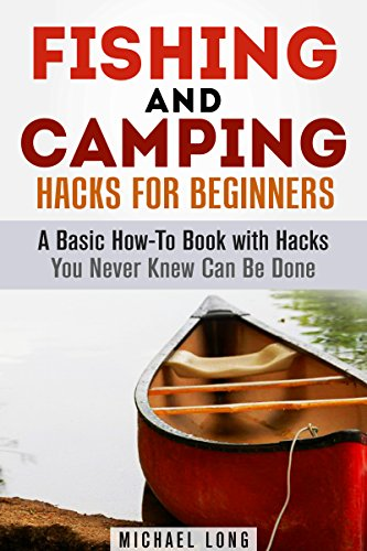 Fishing and Camping Hacks for Beginners: A Basic How-To Book with Hacks You Never Knew Can Be Done (Backpacking & Off the Grid) by [Long, Michael]